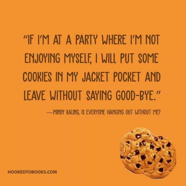 """If I'm at a party where I'm not enjoying myself, I will put some cookies in my jacket pocket and leave without saying good-bye.""― Mindy Kaling"