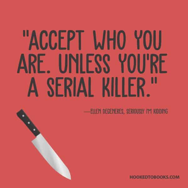 "Accept who you are. Unless you're a serial killer.""~ Ellen DeGeneres"