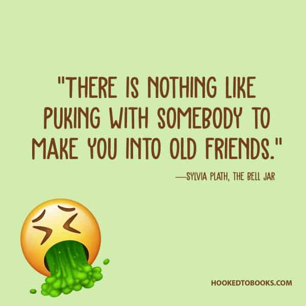 """There is nothing like puking with somebody to make you into old friends."" - Sylvia Plath"