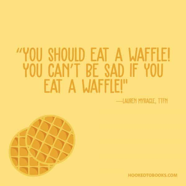 """You should eat a waffle! You can't be sad if you eat a waffle!""~ Lauren Myracle"