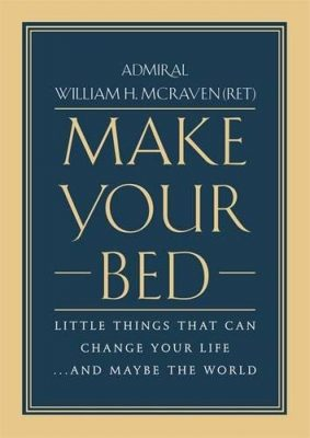 Make Your Bed: Little Things That Can Change Your Life… And Maybe the World by William H. McRaven