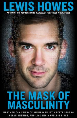 The Mask of Masculinity: How Men Can Embrace Vulnerability, Create Strong Relationships, and Live Their Fullest Lives by Lewis Howes