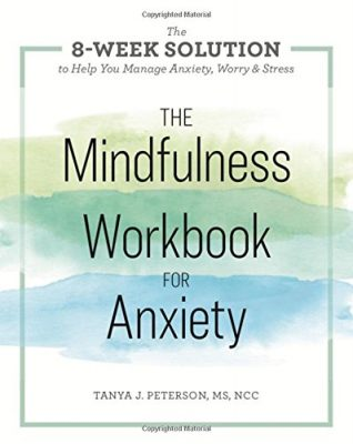 The Mindfulness Workbook for Anxiety: The 8-Week Solution to Help You Manage Anxiety, Worry & Stress by Tanya J. Peterson, MS, NCC