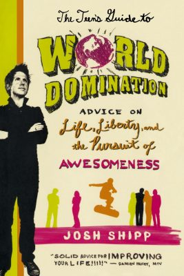 The Teen's Guide to World Domination: Advice on Life, Liberty and the Pursuit of Awesomeness by Josh Shipp