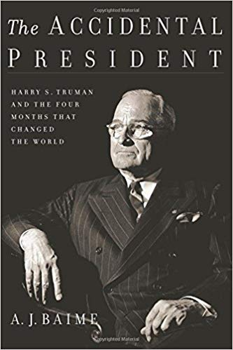 The Accidental President: Harry S. Truman and the Four Months That Changed the World by A.J. Baime